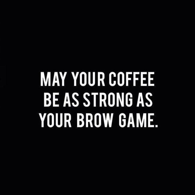 And your brows as dark as your coffee